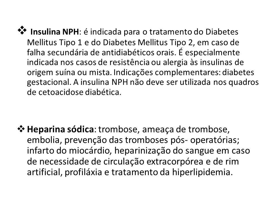 Insulina NPH: é indicada para o tratamento do Diabetes Mellitus Tipo 1 e do Diabetes Mellitus Tipo 2, em caso de falha secundária de antidiabéticos orais. É especialmente indicada nos casos de resistência ou alergia às insulinas de origem suína ou mista. Indicações complementares: diabetes gestacional. A insulina NPH não deve ser utilizada nos quadros de cetoacidose diabética.