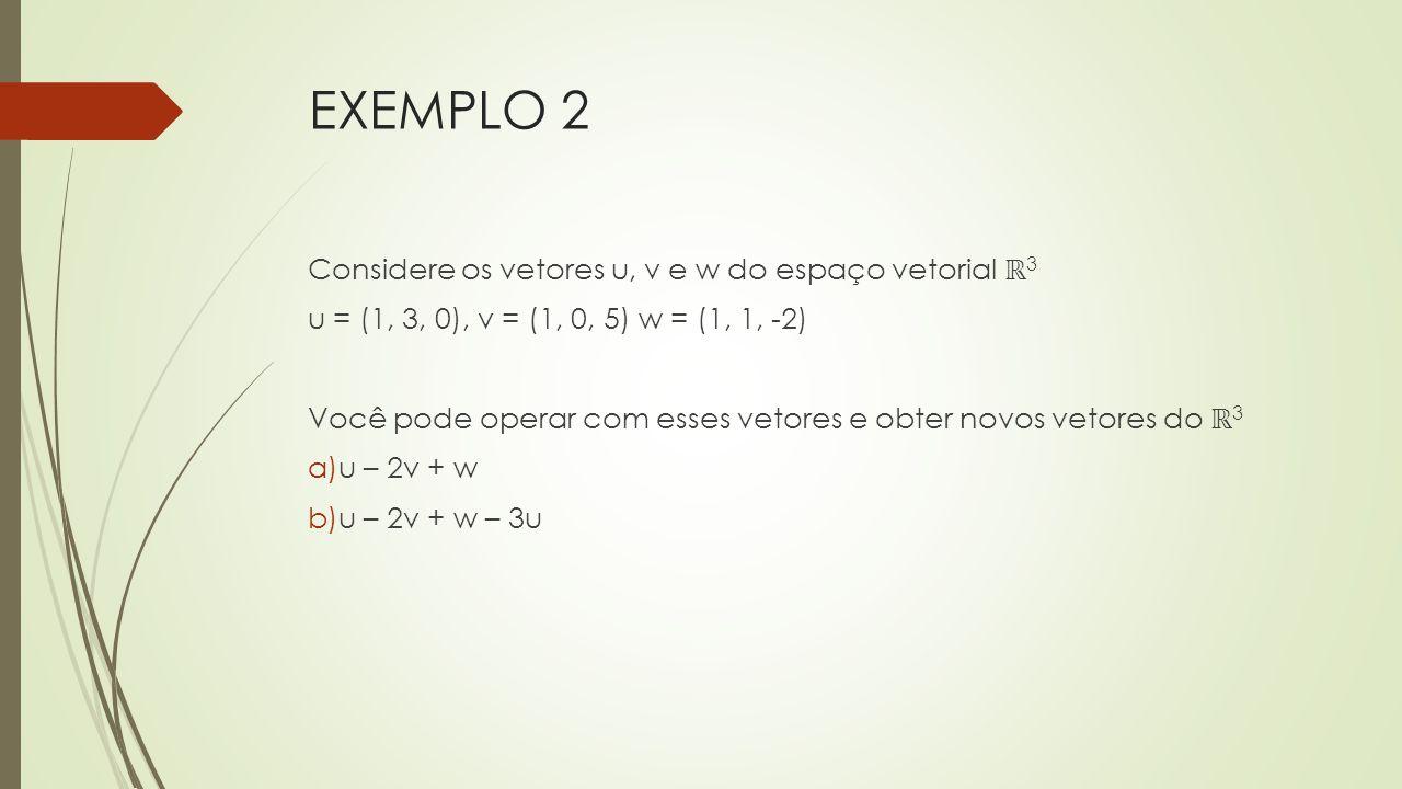 EXEMPLO 2 Considere os vetores u, v e w do espaço vetorial ℝ3
