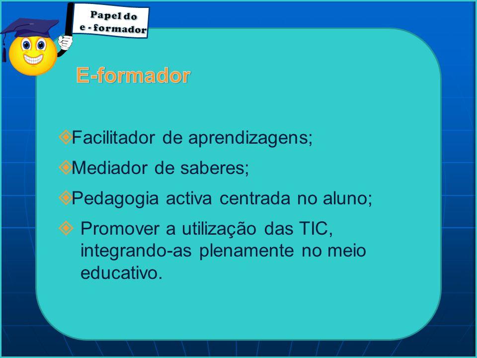 E-formador Facilitador de aprendizagens; Mediador de saberes;