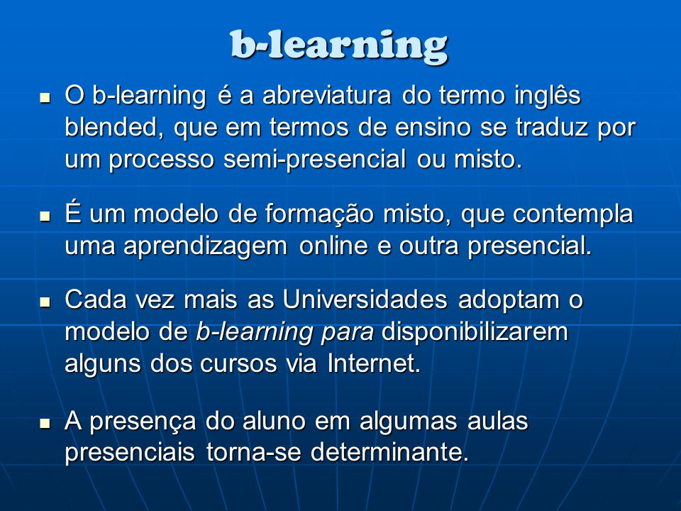 b-learning O b-learning é a abreviatura do termo inglês blended, que em termos de ensino se traduz por um processo semi-presencial ou misto.