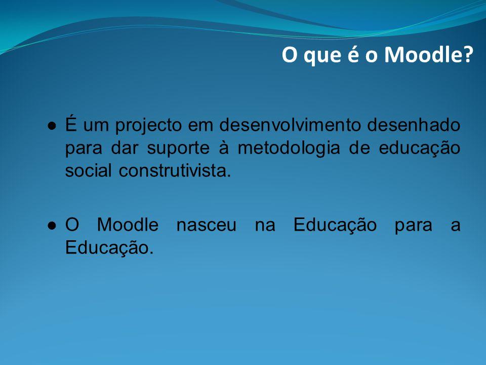 O que é o Moodle É um projecto em desenvolvimento desenhado para dar suporte à metodologia de educação social construtivista.
