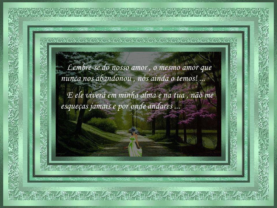 Lembre-se do nosso amor , o mesmo amor que nunca nos abandonou , nós ainda o temos! ...