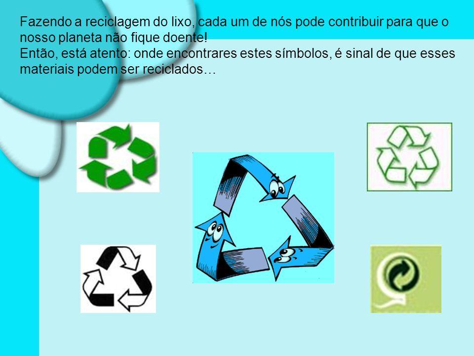 Fazendo a reciclagem do lixo, cada um de nós pode contribuir para que o nosso planeta não fique doente.