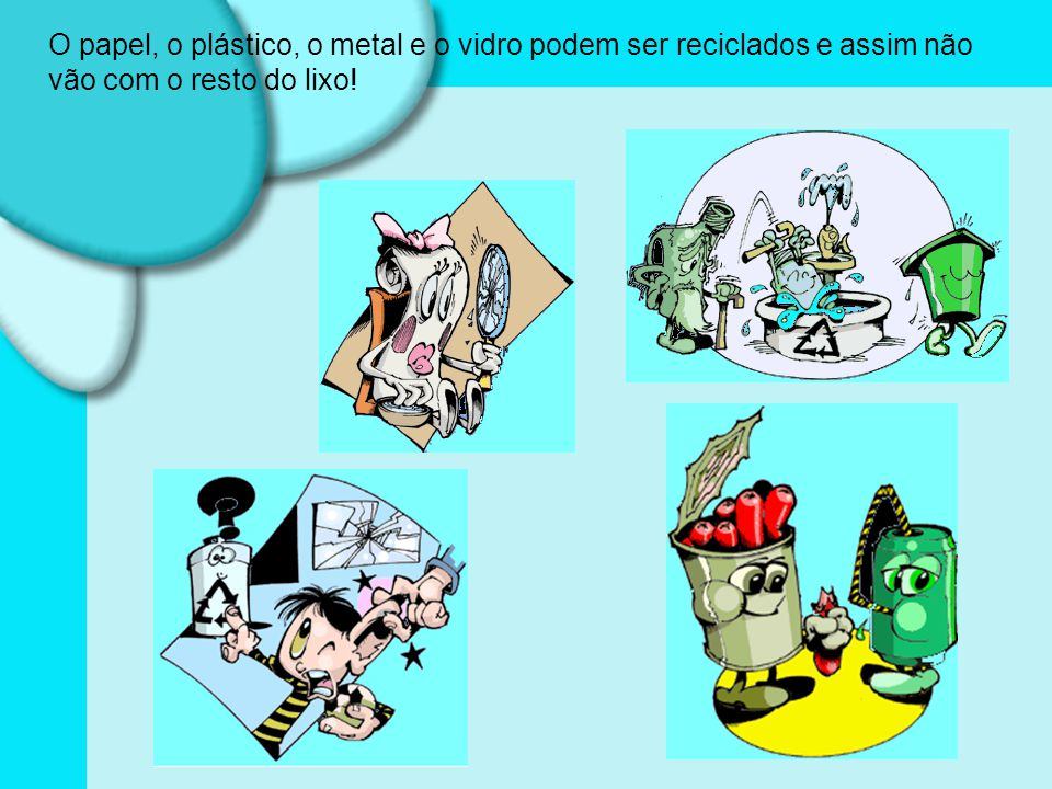 O papel, o plástico, o metal e o vidro podem ser reciclados e assim não vão com o resto do lixo!