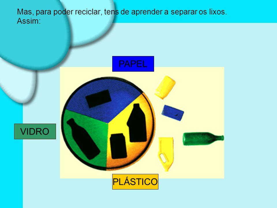Mas, para poder reciclar, tens de aprender a separar os lixos. Assim: