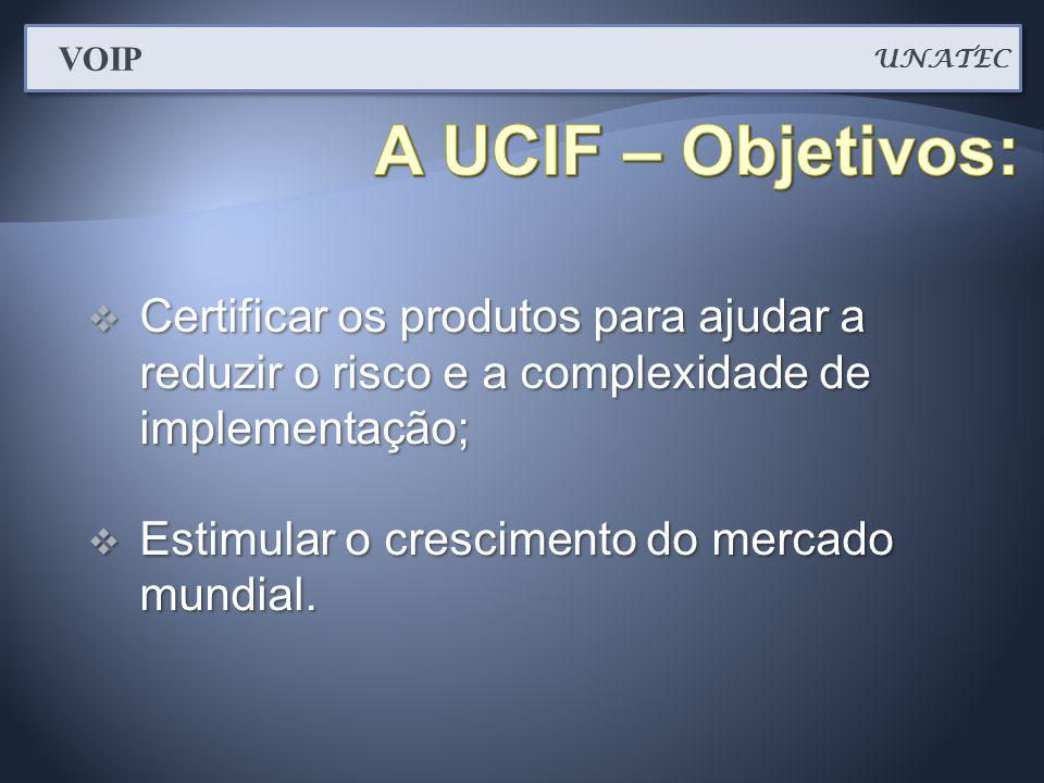 UNATEC VOIP. A UCIF – Objetivos: Certificar os produtos para ajudar a reduzir o risco e a complexidade de implementação;