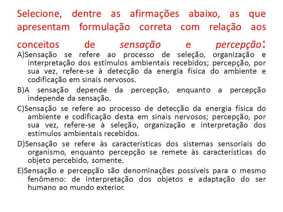 Selecione, dentre as afirmações abaixo, as que apresentam formulação correta com relação aos conceitos de sensação e percepção: