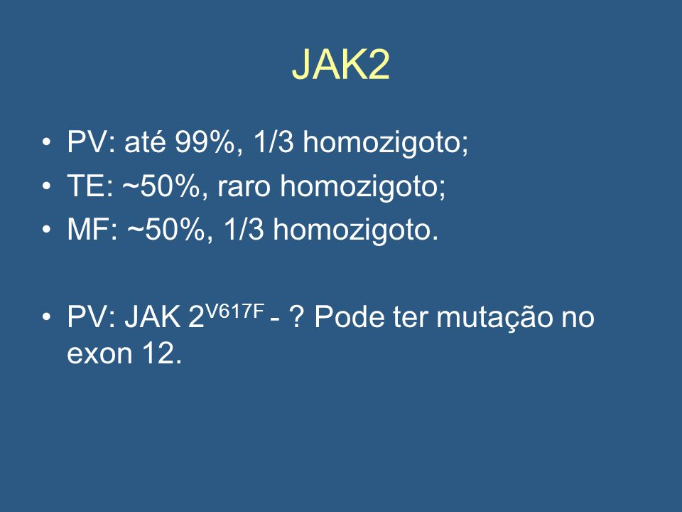 JAK2 PV: até 99%, 1/3 homozigoto; TE: ~50%, raro homozigoto;