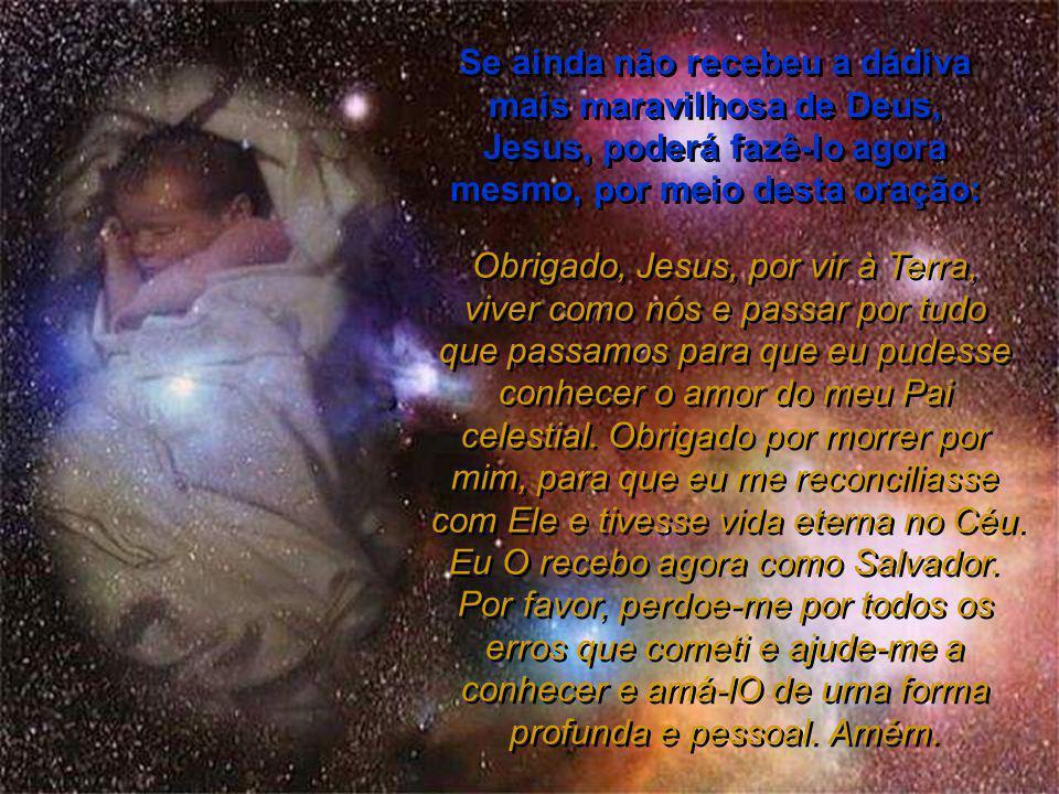 Se ainda não recebeu a dádiva mais maravilhosa de Deus, Jesus, poderá fazê-lo agora mesmo, por meio desta oração: