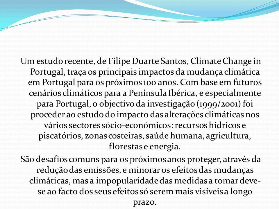 Um estudo recente, de Filipe Duarte Santos, Climate Change in Portugal, traça os principais impactos da mudança climática em Portugal para os próximos 100 anos. Com base em futuros cenários climáticos para a Península Ibérica, e especialmente para Portugal, o objectivo da investigação (1999/2001) foi proceder ao estudo do impacto das alterações climáticas nos vários sectores sócio-económicos: recursos hídricos e piscatórios, zonas costeiras, saúde humana, agricultura, florestas e energia.
