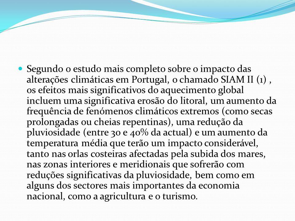 Segundo o estudo mais completo sobre o impacto das alterações climáticas em Portugal, o chamado SIAM II (1) , os efeitos mais significativos do aquecimento global incluem uma significativa erosão do litoral, um aumento da frequência de fenómenos climáticos extremos (como secas prolongadas ou cheias repentinas), uma redução da pluviosidade (entre 30 e 40% da actual) e um aumento da temperatura média que terão um impacto considerável, tanto nas orlas costeiras afectadas pela subida dos mares, nas zonas interiores e meridionais que sofrerão com reduções significativas da pluviosidade, bem como em alguns dos sectores mais importantes da economia nacional, como a agricultura e o turismo.