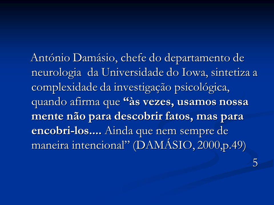 António Damásio, chefe do departamento de neurologia da Universidade do Iowa, sintetiza a complexidade da investigação psicológica, quando afirma que às vezes, usamos nossa mente não para descobrir fatos, mas para encobri-los.... Ainda que nem sempre de maneira intencional (DAMÁSIO, 2000,p.49)