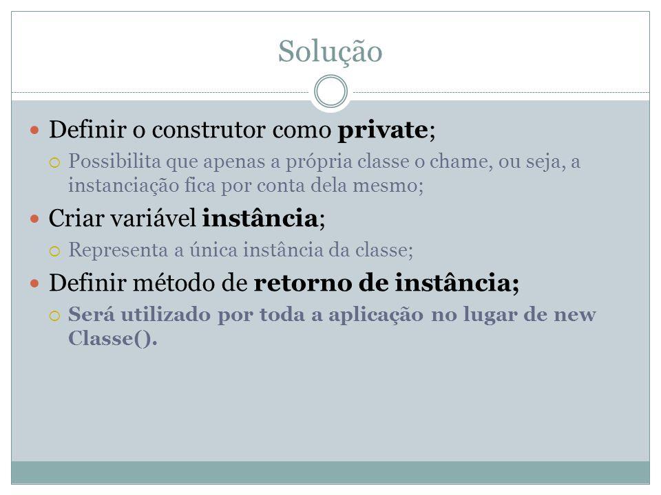 Solução Definir o construtor como private; Criar variável instância;