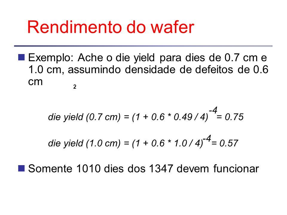 Rendimento do wafer Exemplo: Ache o die yield para dies de 0.7 cm e 1.0 cm, assumindo densidade de defeitos de 0.6 cm.