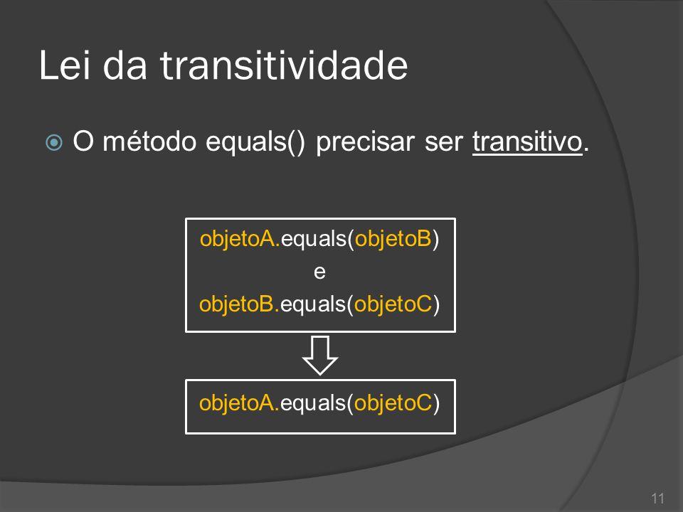 Lei da transitividade O método equals() precisar ser transitivo.