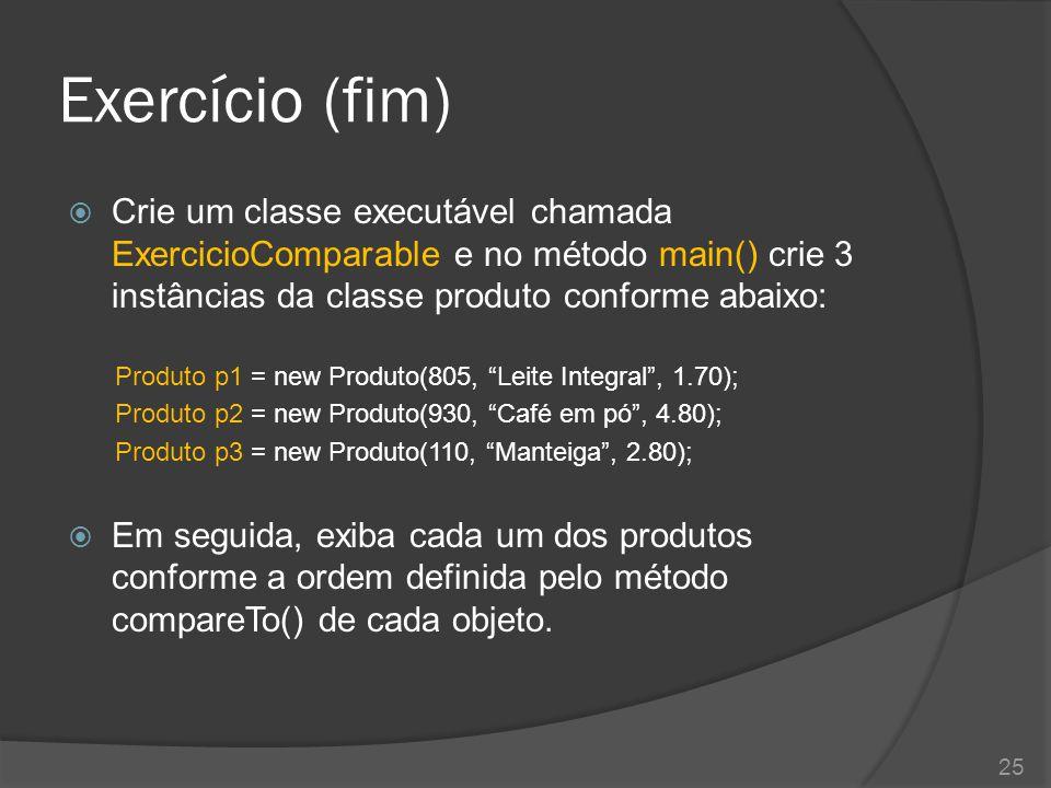 Exercício (fim) Crie um classe executável chamada ExercicioComparable e no método main() crie 3 instâncias da classe produto conforme abaixo: