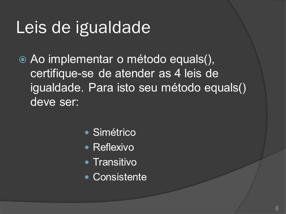 Leis de igualdade Ao implementar o método equals(), certifique-se de atender as 4 leis de igualdade. Para isto seu método equals() deve ser: