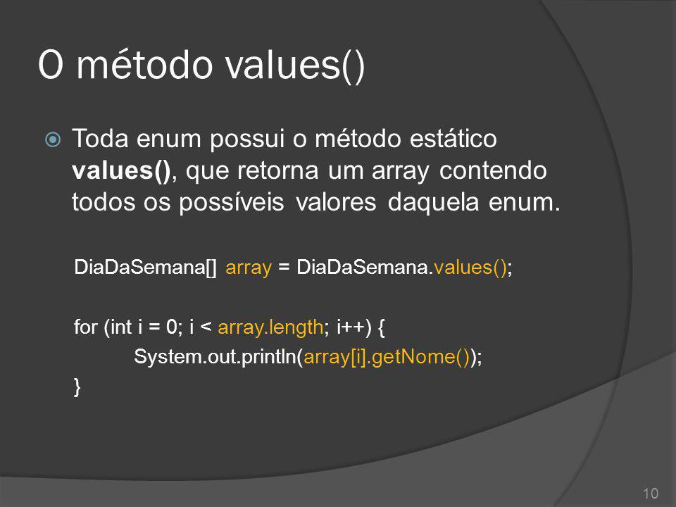 O método values() Toda enum possui o método estático values(), que retorna um array contendo todos os possíveis valores daquela enum.