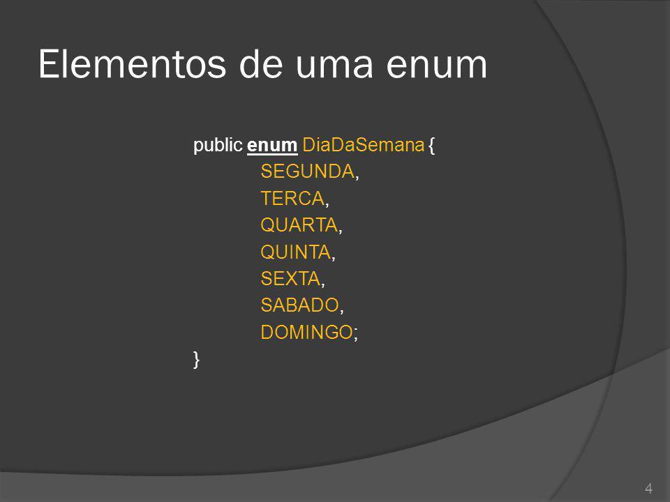 Elementos de uma enum public enum DiaDaSemana { SEGUNDA, TERCA, QUARTA, QUINTA, SEXTA, SABADO, DOMINGO; }