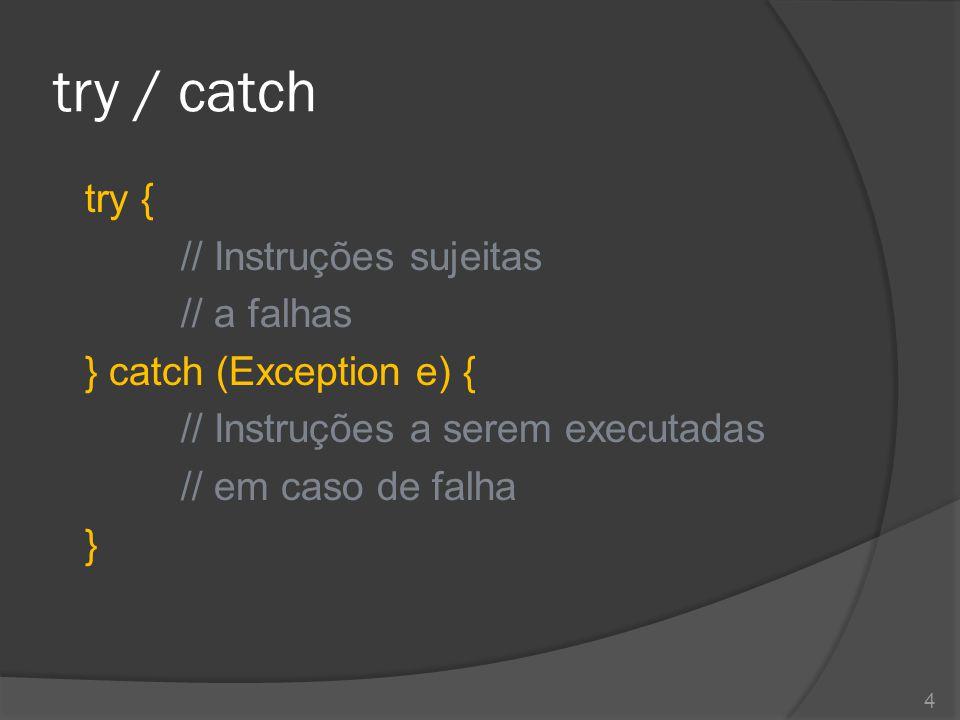 try / catch try { // Instruções sujeitas // a falhas } catch (Exception e) { // Instruções a serem executadas // em caso de falha }