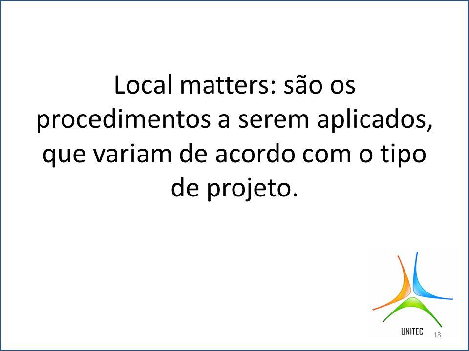 Local matters: são os procedimentos a serem aplicados, que variam de acordo com o tipo de projeto.