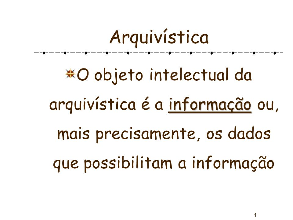 Arquivística O objeto intelectual da arquivística é a informação ou, mais precisamente, os dados que possibilitam a informação.