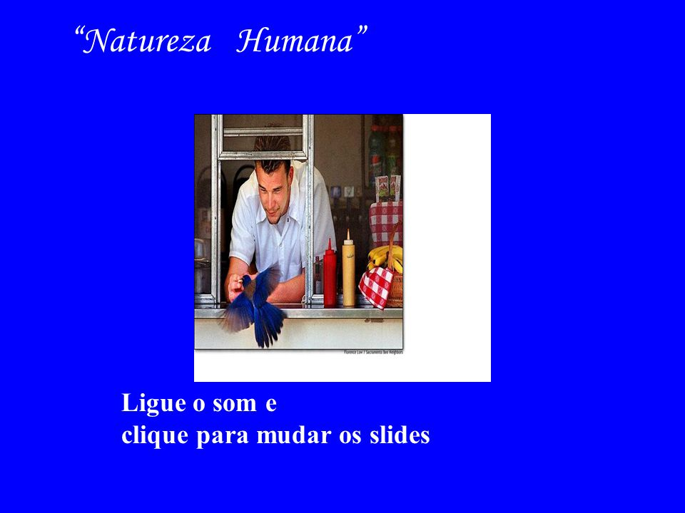 Natureza Humana Ligue o som e clique para mudar os slides