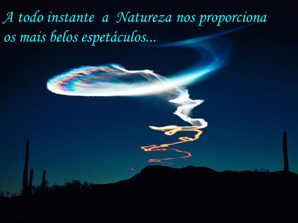 A todo instante a Natureza nos proporciona os mais belos espetáculos...