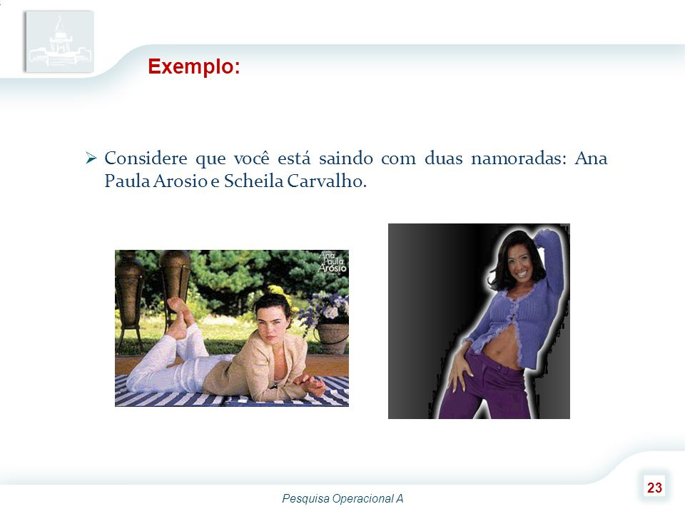 Exemplo: Considere que você está saindo com duas namoradas: Ana Paula Arosio e Scheila Carvalho.