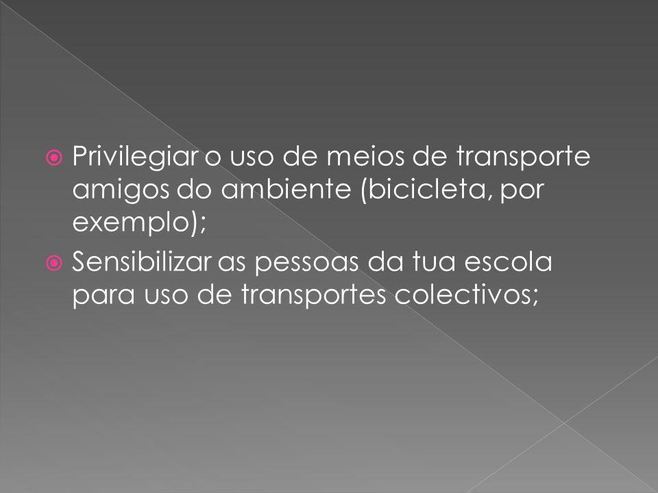 Privilegiar o uso de meios de transporte amigos do ambiente (bicicleta, por exemplo);