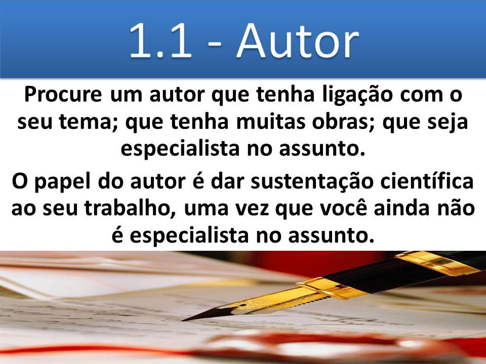1.1 - Autor Procure um autor que tenha ligação com o seu tema; que tenha muitas obras; que seja especialista no assunto.