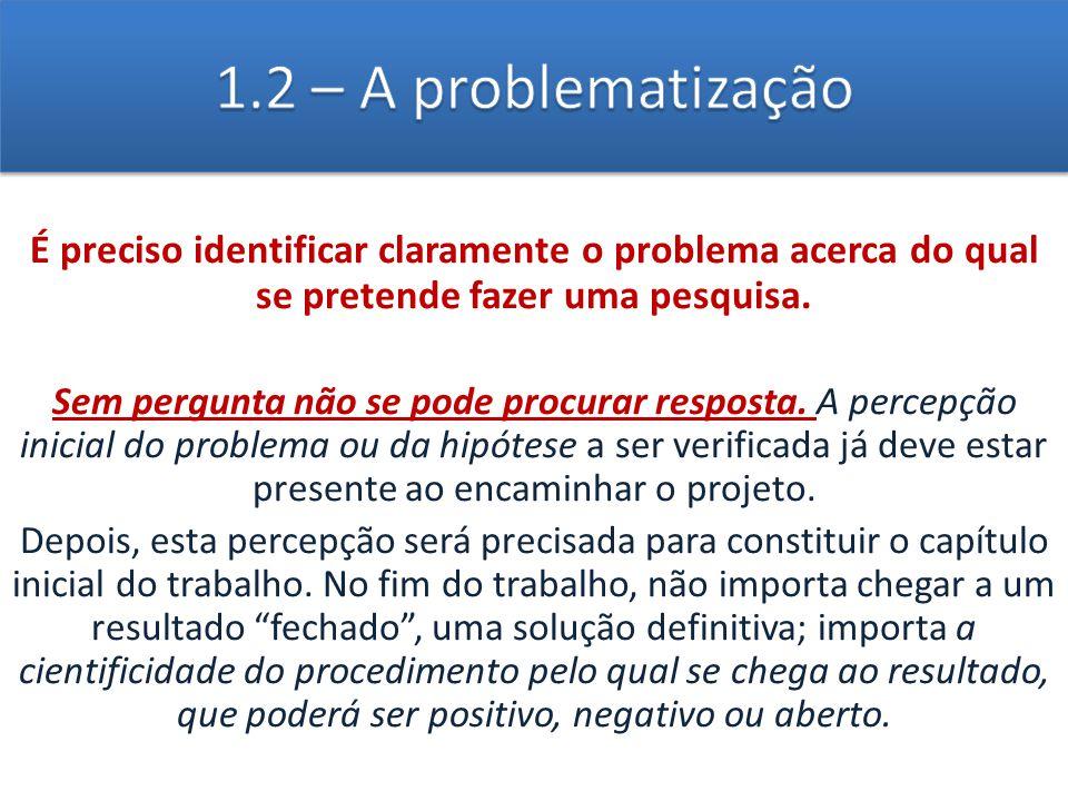1.2 – A problematização É preciso identificar claramente o problema acerca do qual se pretende fazer uma pesquisa.