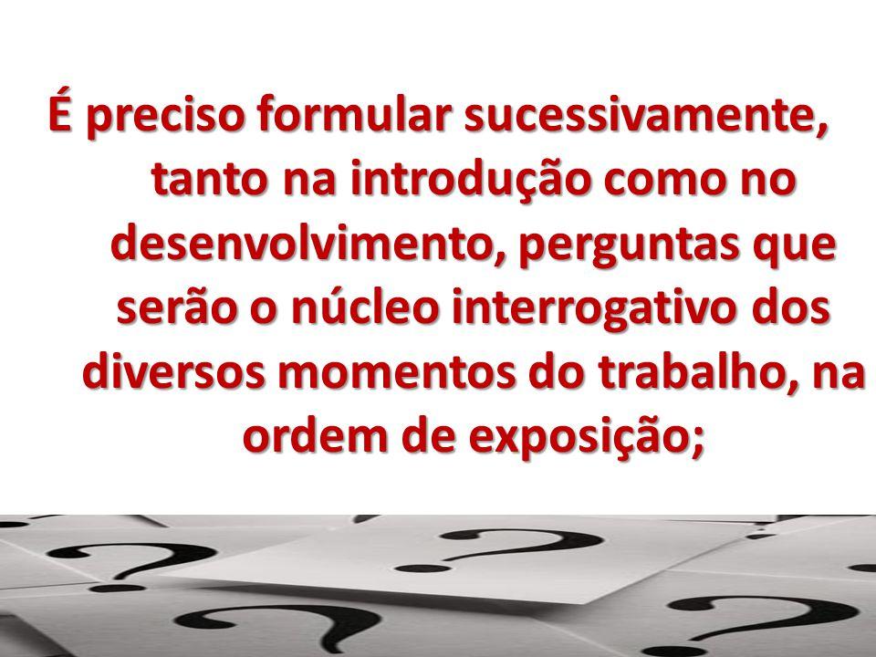 É preciso formular sucessivamente, tanto na introdução como no desenvolvimento, perguntas que serão o núcleo interrogativo dos diversos momentos do trabalho, na ordem de exposição;