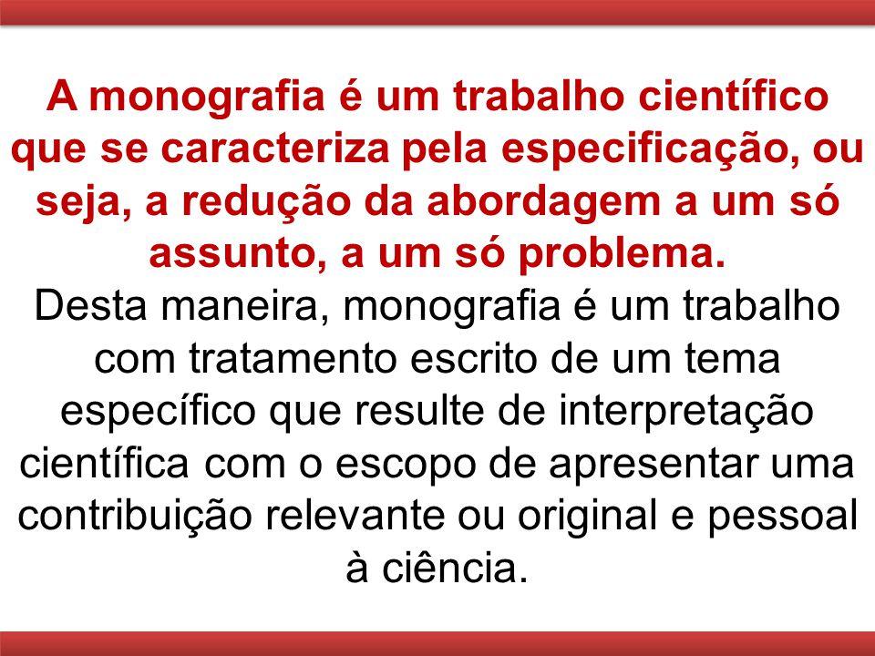 A monografia é um trabalho científico que se caracteriza pela especificação, ou seja, a redução da abordagem a um só assunto, a um só problema.