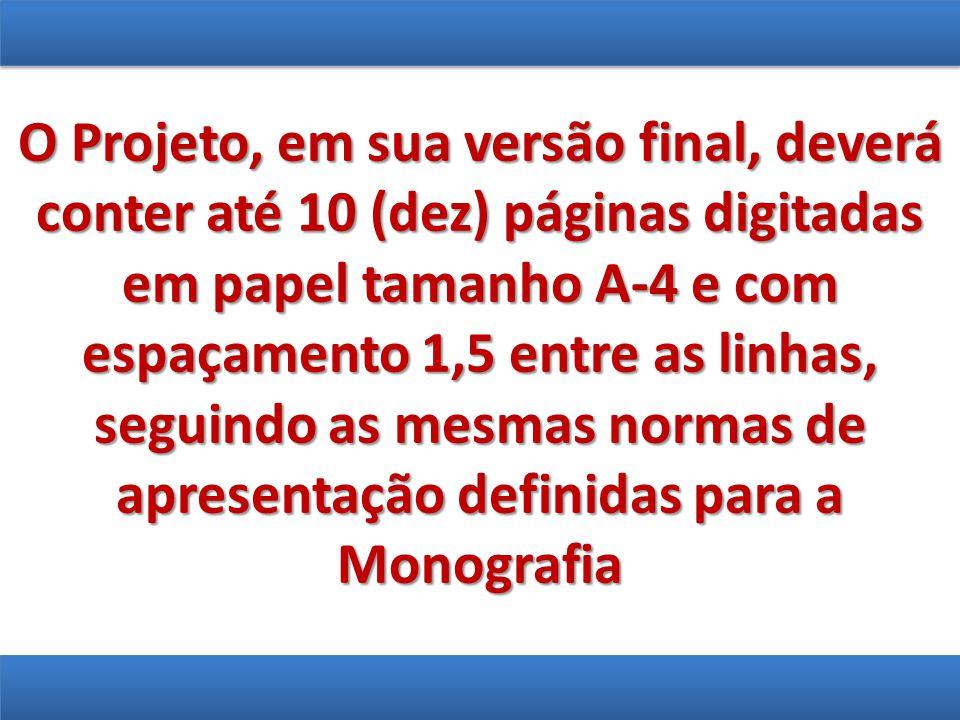 O Projeto, em sua versão final, deverá conter até 10 (dez) páginas digitadas em papel tamanho A-4 e com espaçamento 1,5 entre as linhas, seguindo as mesmas normas de apresentação definidas para a Monografia