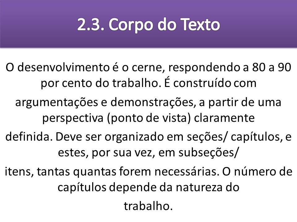 2.3. Corpo do Texto O desenvolvimento é o cerne, respondendo a 80 a 90 por cento do trabalho. É construído com.