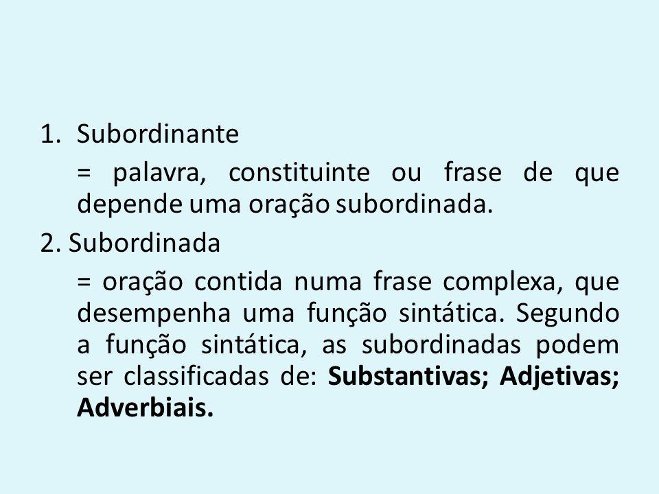 Subordinante = palavra, constituinte ou frase de que depende uma oração subordinada. 2. Subordinada.