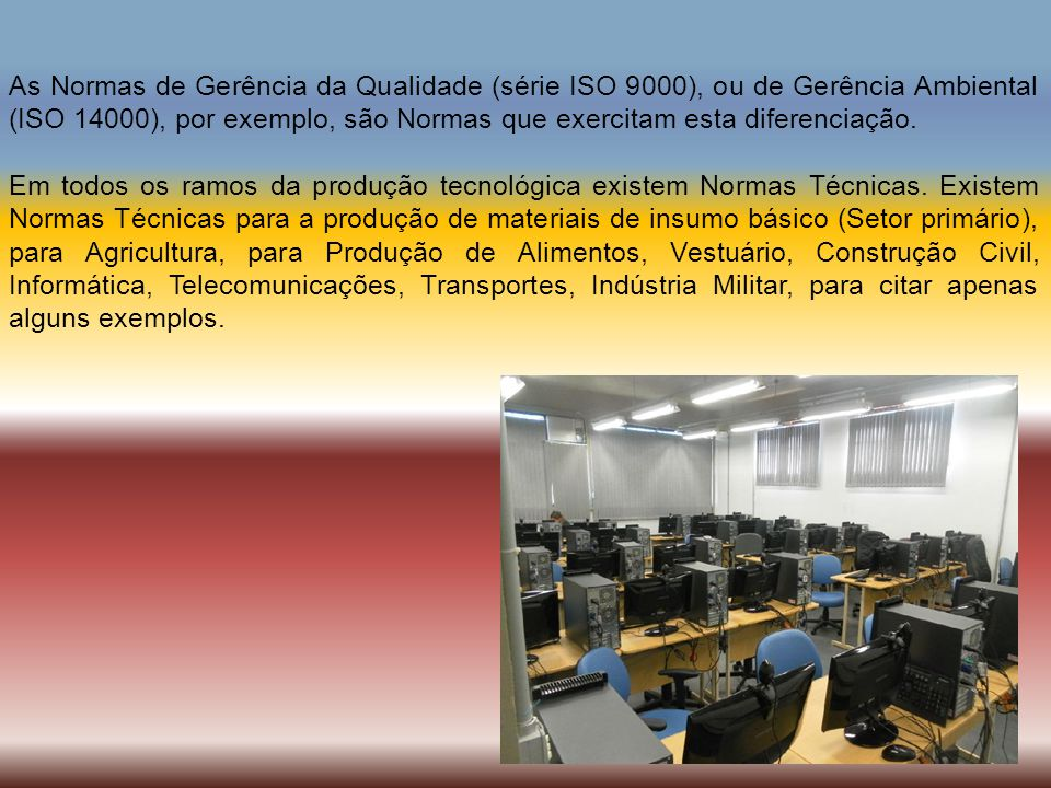 As Normas de Gerência da Qualidade (série ISO 9000), ou de Gerência Ambiental (ISO 14000), por exemplo, são Normas que exercitam esta diferenciação.