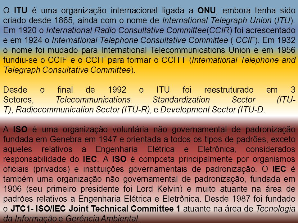 O ITU é uma organização internacional ligada a ONU, embora tenha sido criado desde 1865, ainda com o nome de International Telegraph Union (ITU). Em 1920 o International Radio Consultative Committee(CCIR) foi acrescentado e em 1924 o International Telephone Consultative Committee ( CCIF). Em 1932 o nome foi mudado para International Telecommunications Union e em 1956 fundiu-se o CCIF e o CCIT para formar o CCITT (International Telephone and Telegraph Consultative Committee).