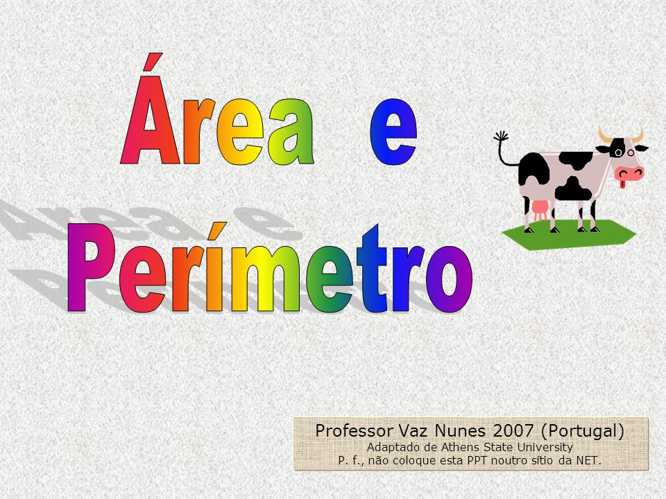 Área e Perímetro. Professor Vaz Nunes 2007 (Portugal) Adaptado de Athens State University P.