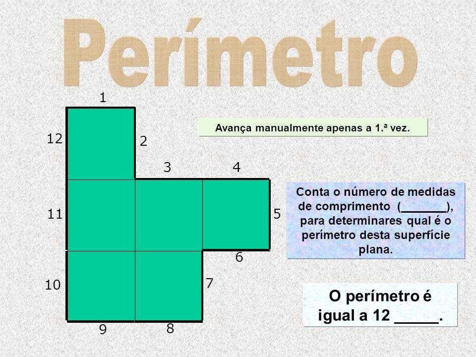 Avança manualmente apenas a 1.ª vez. O perímetro é igual a 12 _____.