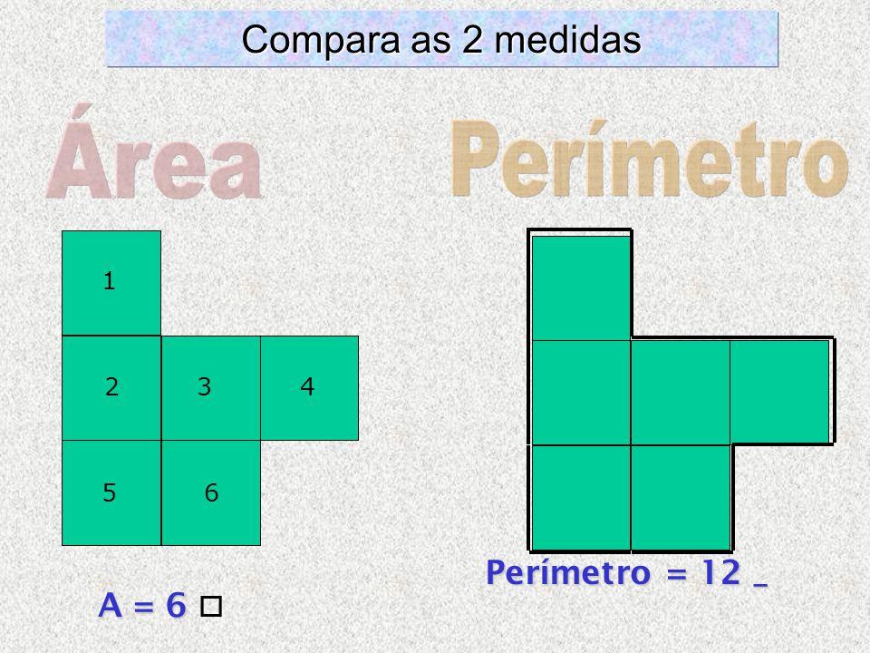 Área Perímetro Compara as 2 medidas Perímetro = 12 _ A = 6  1 2 3 4 5