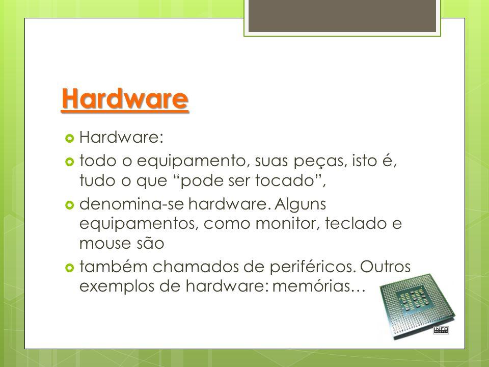 Hardware Hardware: todo o equipamento, suas peças, isto é, tudo o que pode ser tocado ,