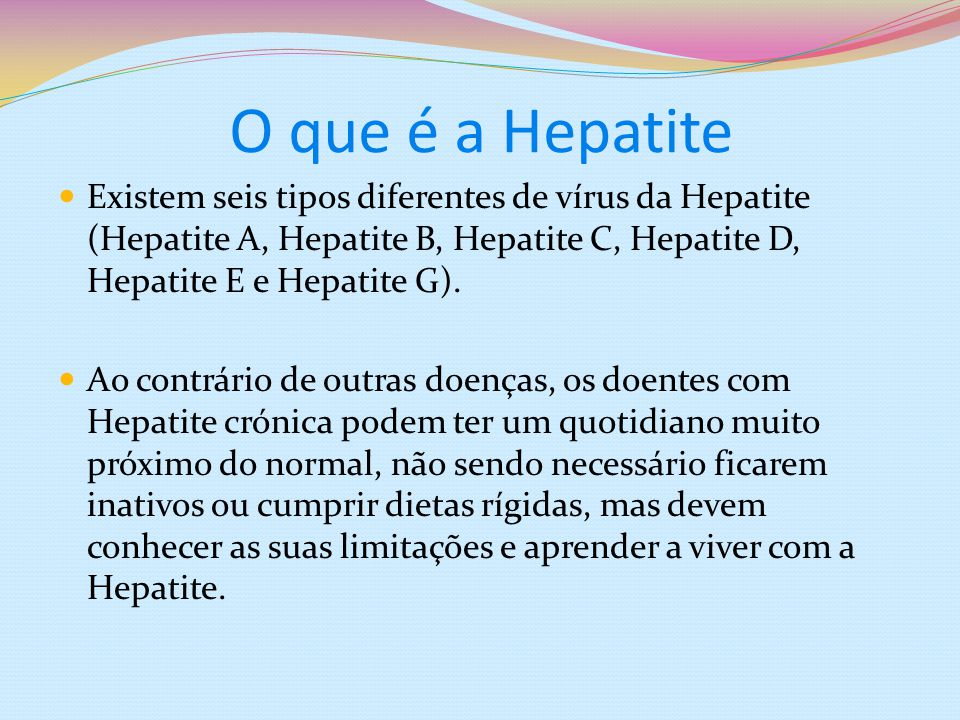 O que é a Hepatite Existem seis tipos diferentes de vírus da Hepatite (Hepatite A, Hepatite B, Hepatite C, Hepatite D, Hepatite E e Hepatite G).