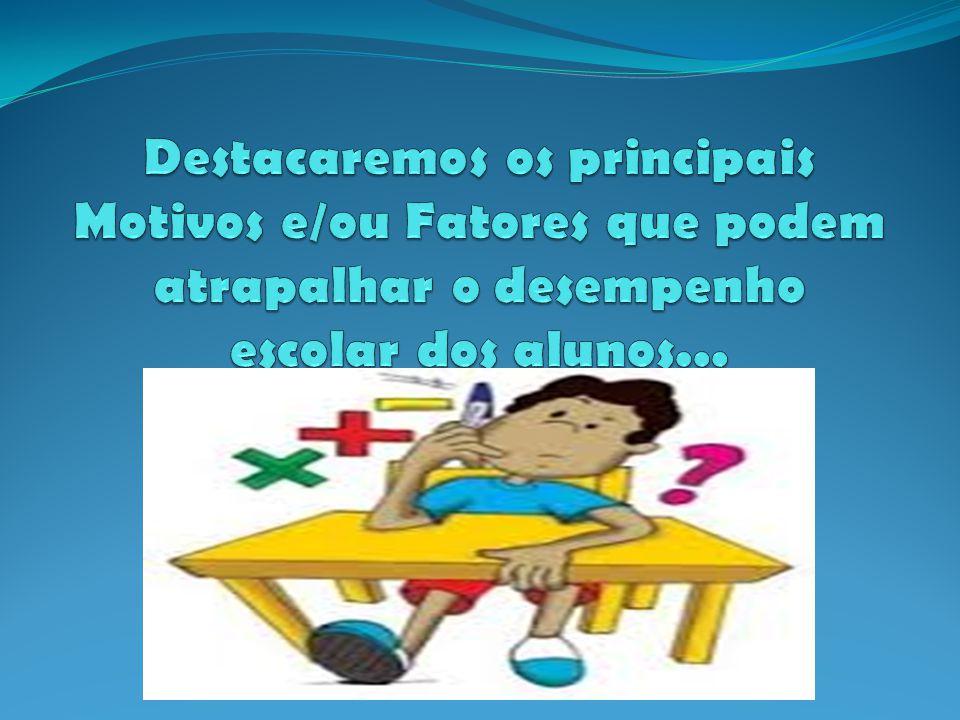 Destacaremos os principais Motivos e/ou Fatores que podem atrapalhar o desempenho escolar dos alunos...