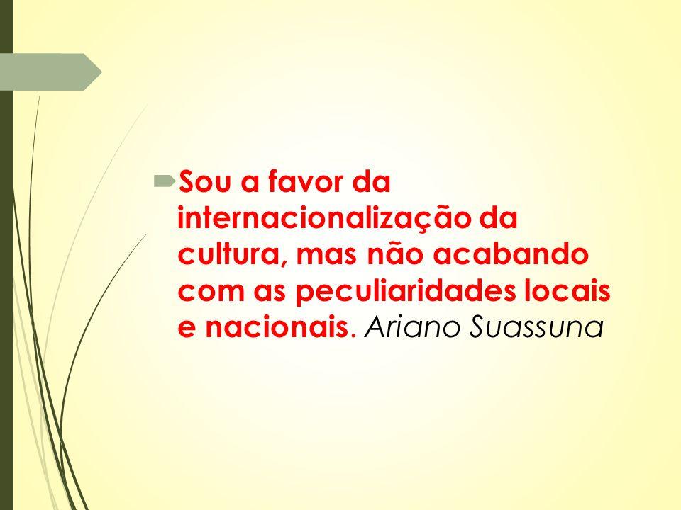Sou a favor da internacionalização da cultura, mas não acabando com as peculiaridades locais e nacionais.
