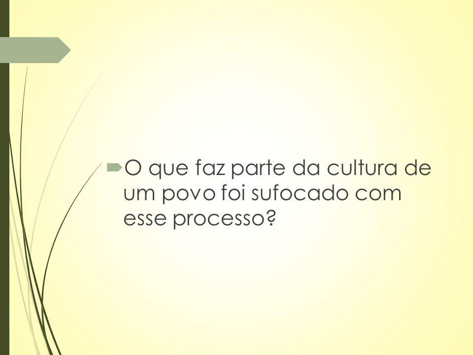 O que faz parte da cultura de um povo foi sufocado com esse processo