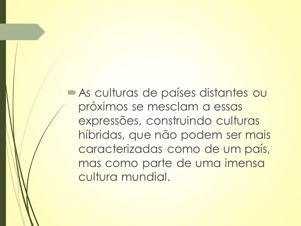 As culturas de países distantes ou próximos se mesclam a essas expressões, construindo culturas híbridas, que não podem ser mais caracterizadas como de um país, mas como parte de uma imensa cultura mundial.