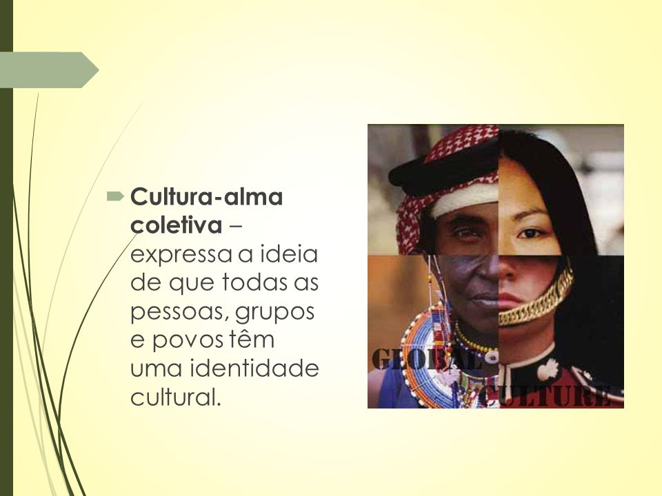 Cultura-alma coletiva – expressa a ideia de que todas as pessoas, grupos e povos têm uma identidade cultural.
