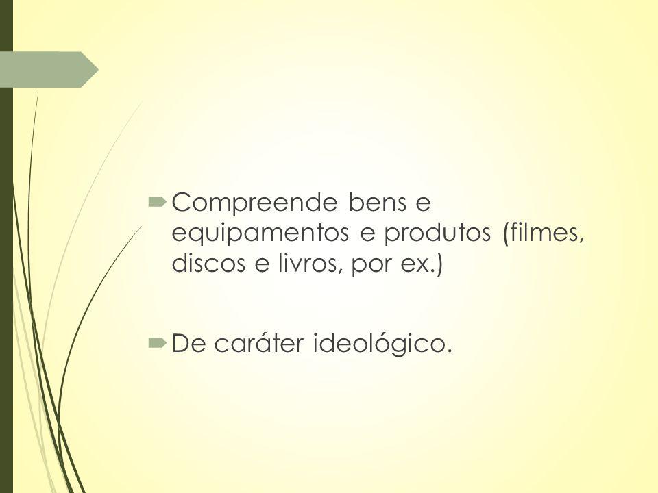 Compreende bens e equipamentos e produtos (filmes, discos e livros, por ex.)